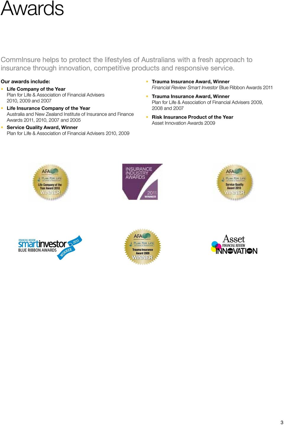 Insurance and Finance Awards 2011, 2010, 2007 and 2005 Service Quality Award, Winner Plan for Life & Association of Financial Advisers 2010, 2009 Trauma Insurance Award, Winner Financial