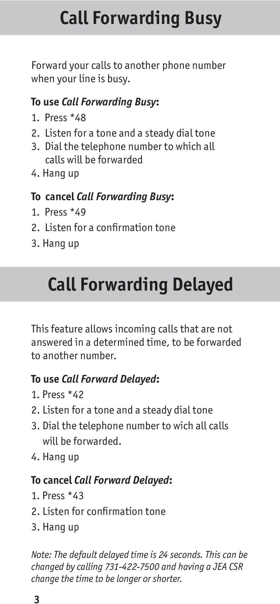 Hang up Call Forwarding Delayed This feature allows incoming calls that are not answered in a determined time, to be forwarded to another number. To use Call Forward Delayed: 1. Press *42 2.