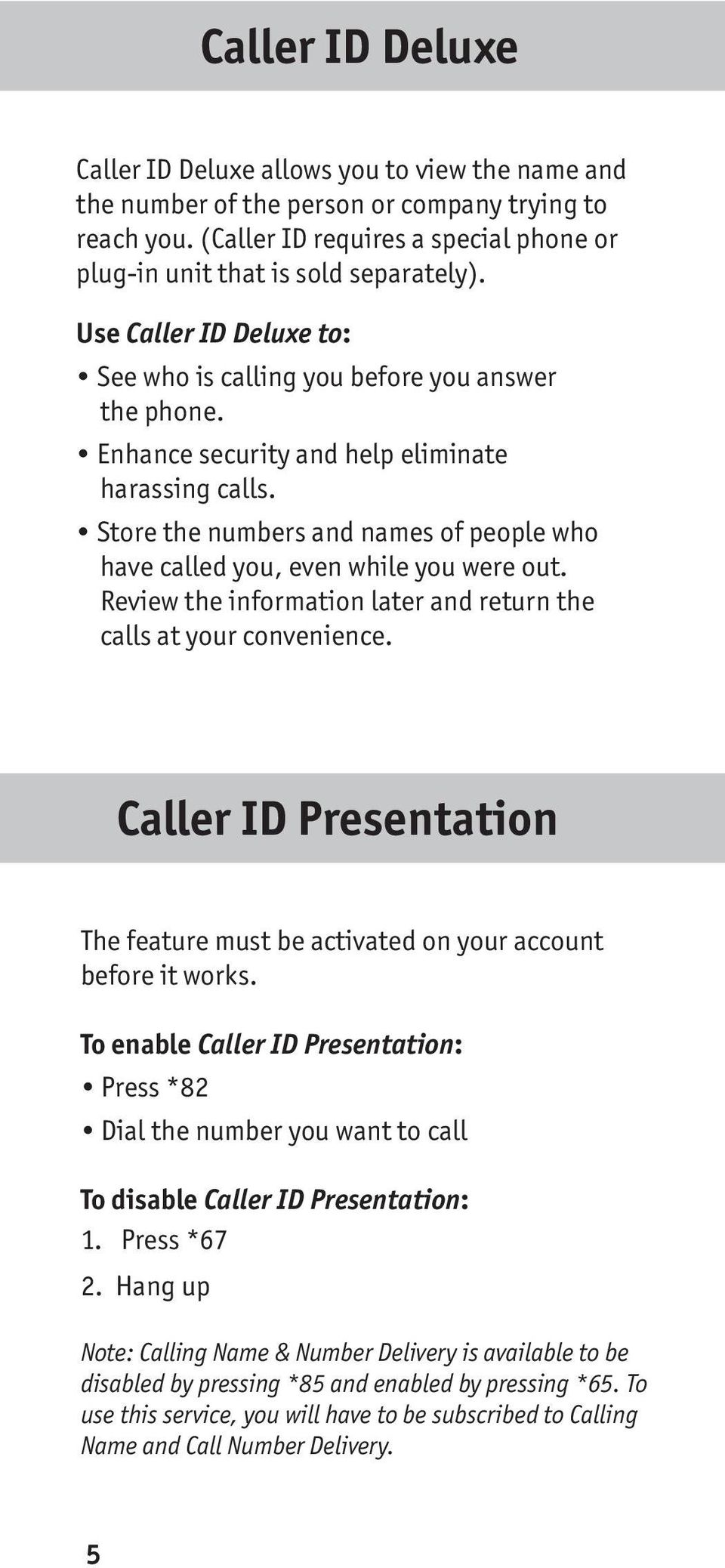 Store the numbers and names of people who have called you, even while you were out. Review the information later and return the calls at your convenience.