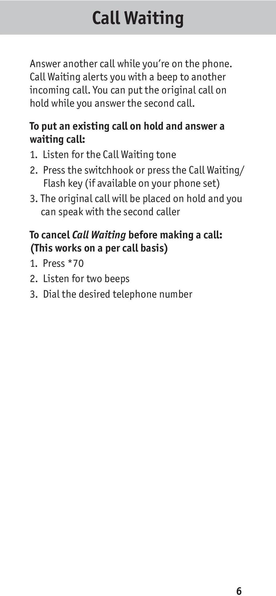 Listen for the Call Waiting tone 2. Press the switchhook or press the Call Waiting/ Flash key (if available on your phone set) 3.