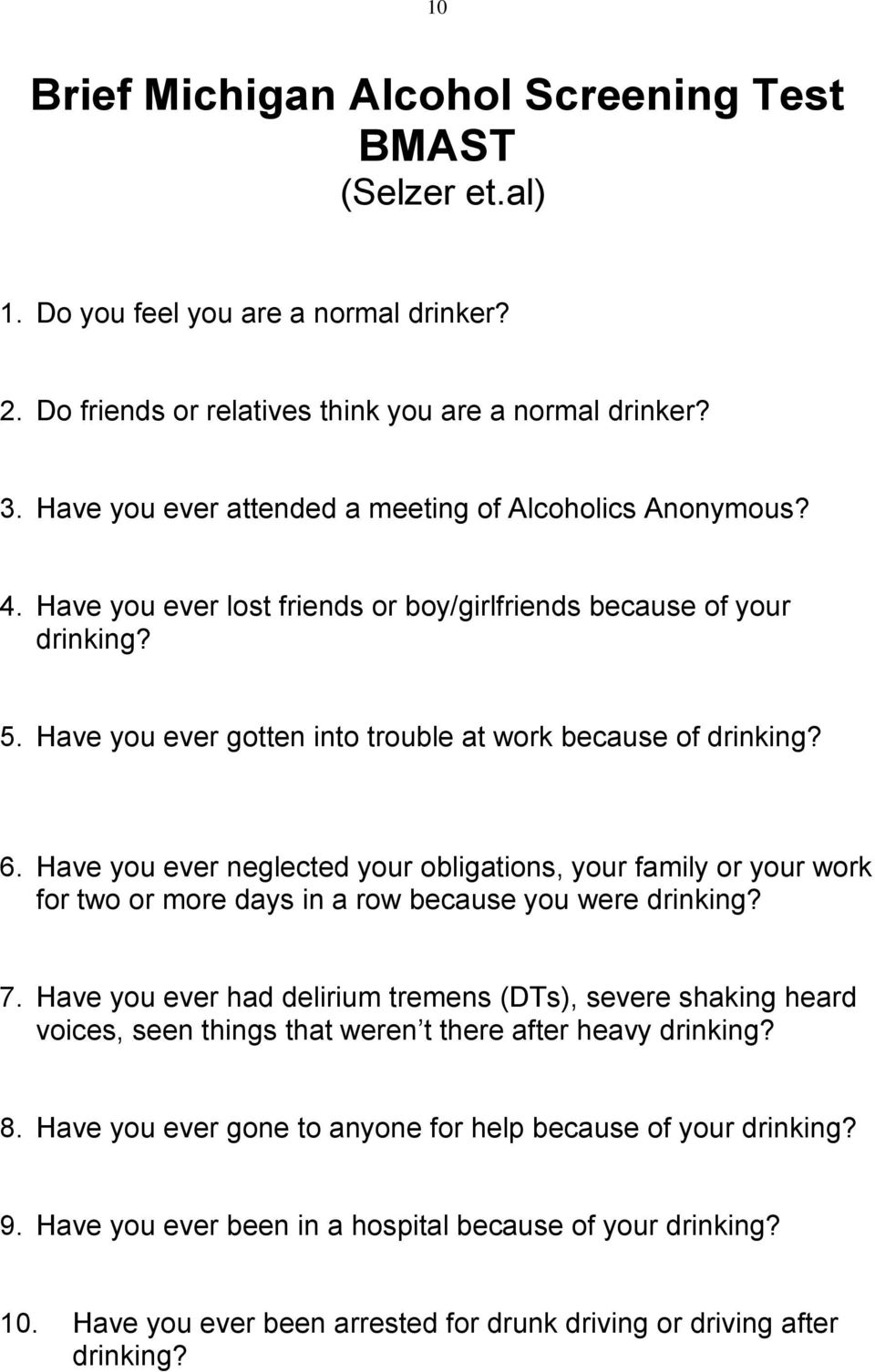 6. Have you ever neglected your obligations, your family or your work for two or more days in a row because you were drinking? 7.
