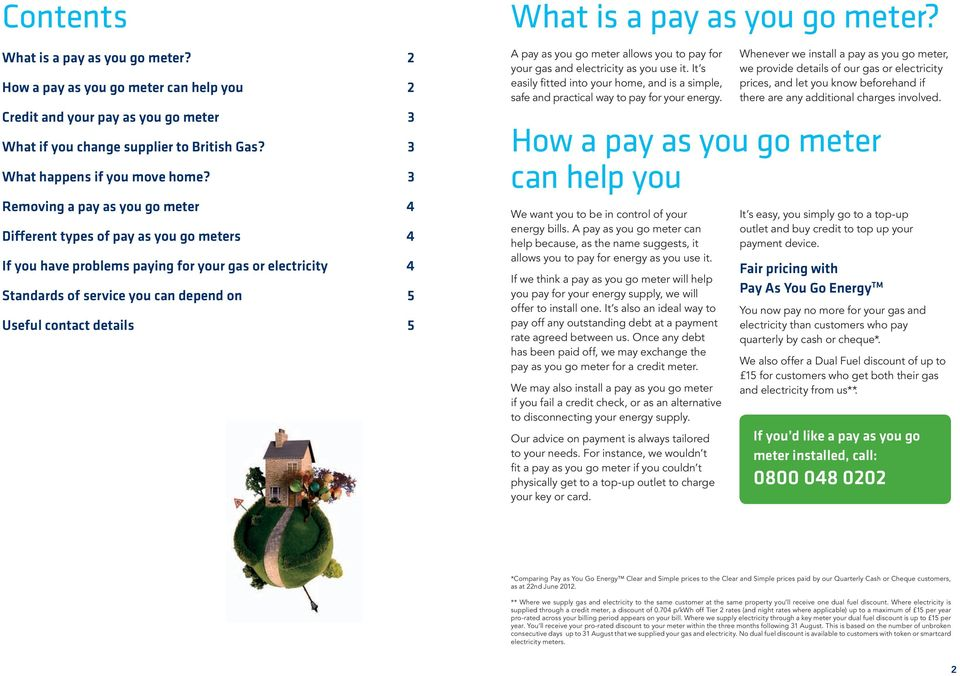 5 What is a pay as you go meter? A pay as you go meter allows you to pay for your gas and electricity as you use it.