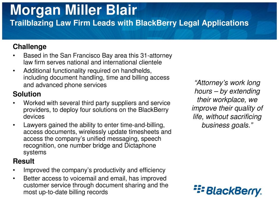 providers, to deploy four solutions on the BlackBerry devices Lawyers gained the ability to enter time-and-billing, access documents, wirelessly update timesheets and access the company s unified