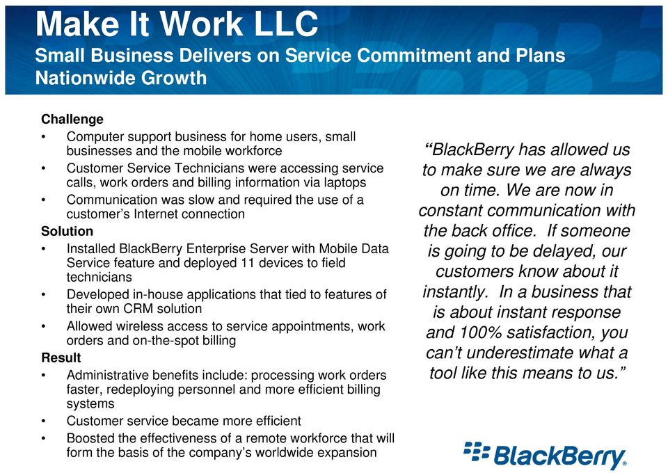 BlackBerry Enterprise Server with Mobile Data Service feature and deployed 11 devices to field technicians Developed in-house applications that tied to features of their own CRM solution Allowed