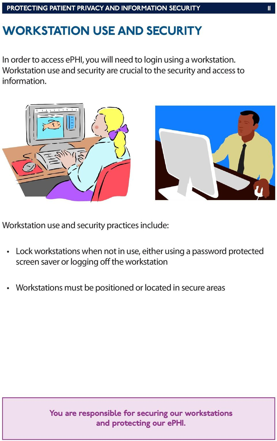 Workstation use and security practices include: Lock workstations when not in use, either using a password protected screen saver or