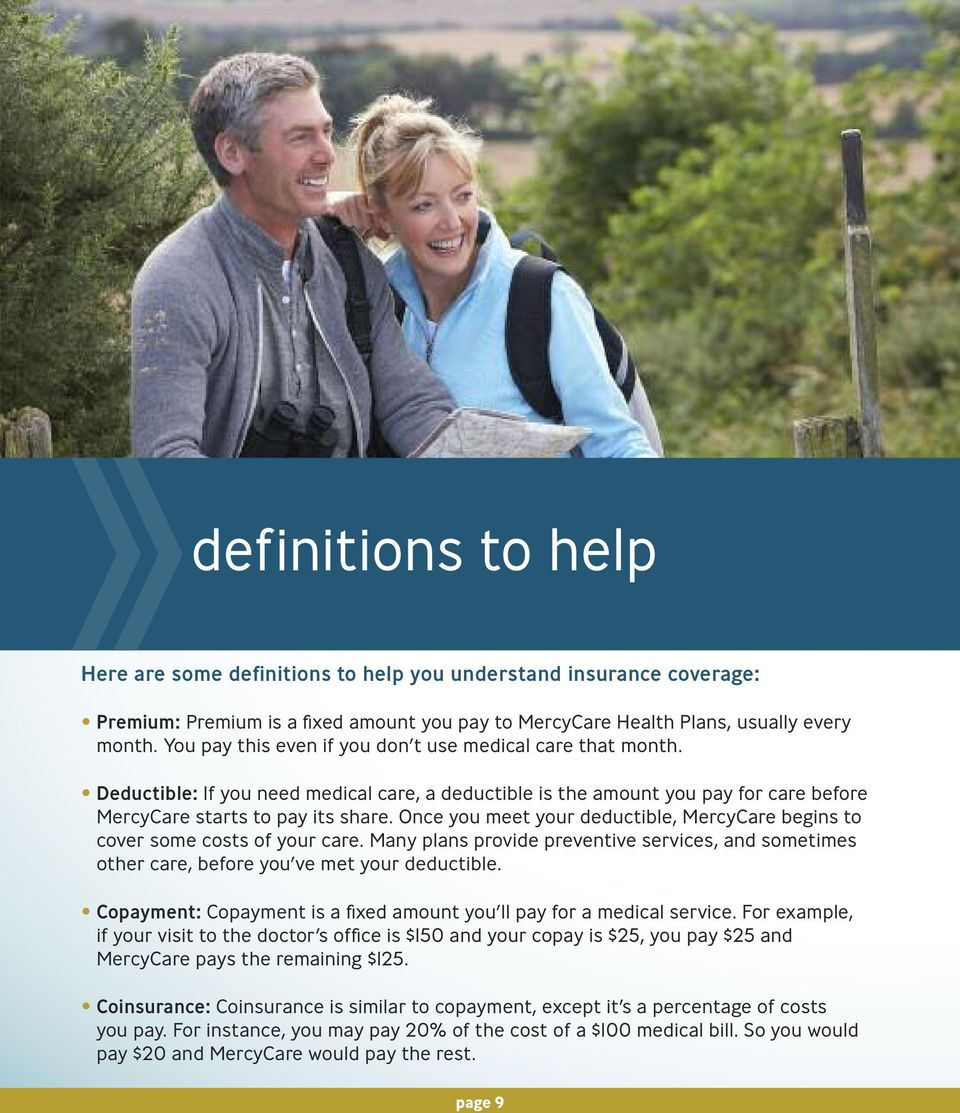 Once you meet your deductible, MercyCare begins to cover some costs of your care. Many plans provide preventive services, and sometimes other care, before you ve met your deductible.