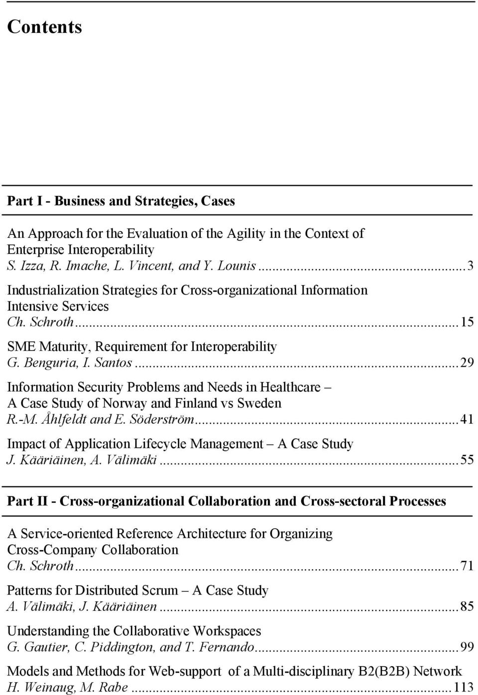 ..29 Information Security Problems and Needs in Healthcare A Case Study of Norway and Finland vs Sweden R.-M. Åhlfeldt and E. Söderström...41 Impact of Application Lifecycle Management A Case Study J.