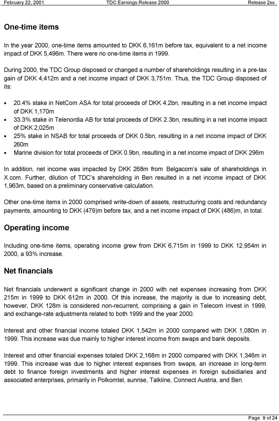 4% stake in NetCom ASA for total proceeds of DKK 4.2bn, resulting in a net income impact of DKK 1,170m 33.3% stake in Telenordia AB for total proceeds of DKK 2.