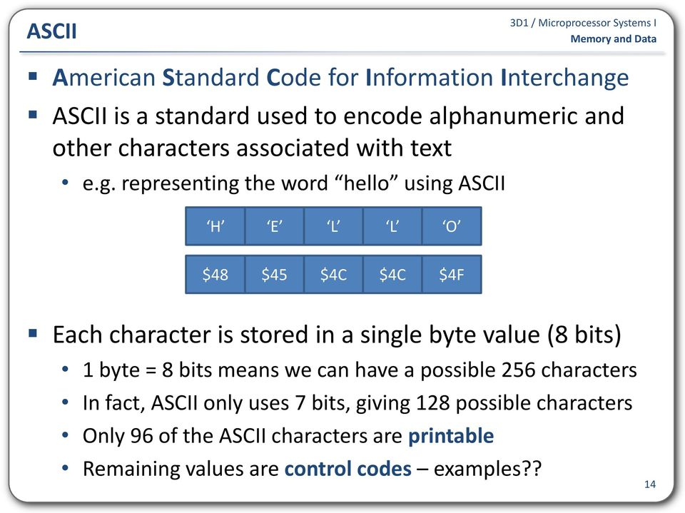 representing the word hello using ASCII H E L L O $48 $45 $4C $4C $4F Each character is stored in a single byte value (8