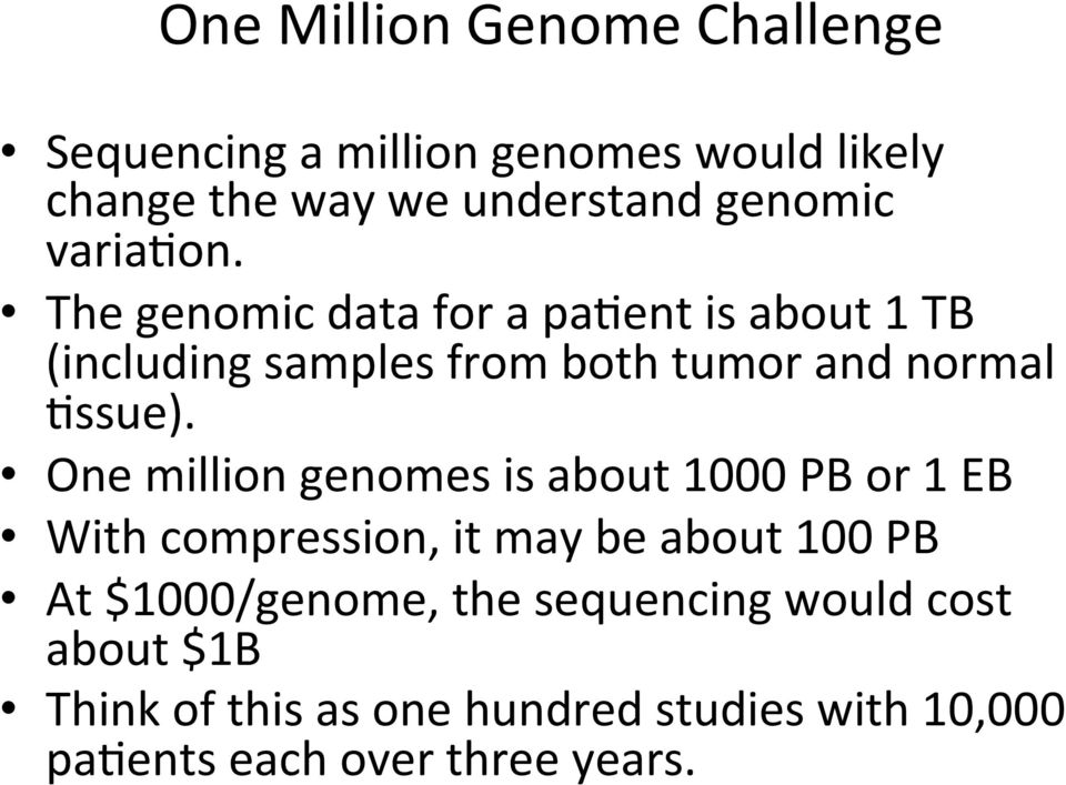 One million genomes is about 1000 PB or 1 EB With compression, it may be about 100 PB At $1000/genome, the