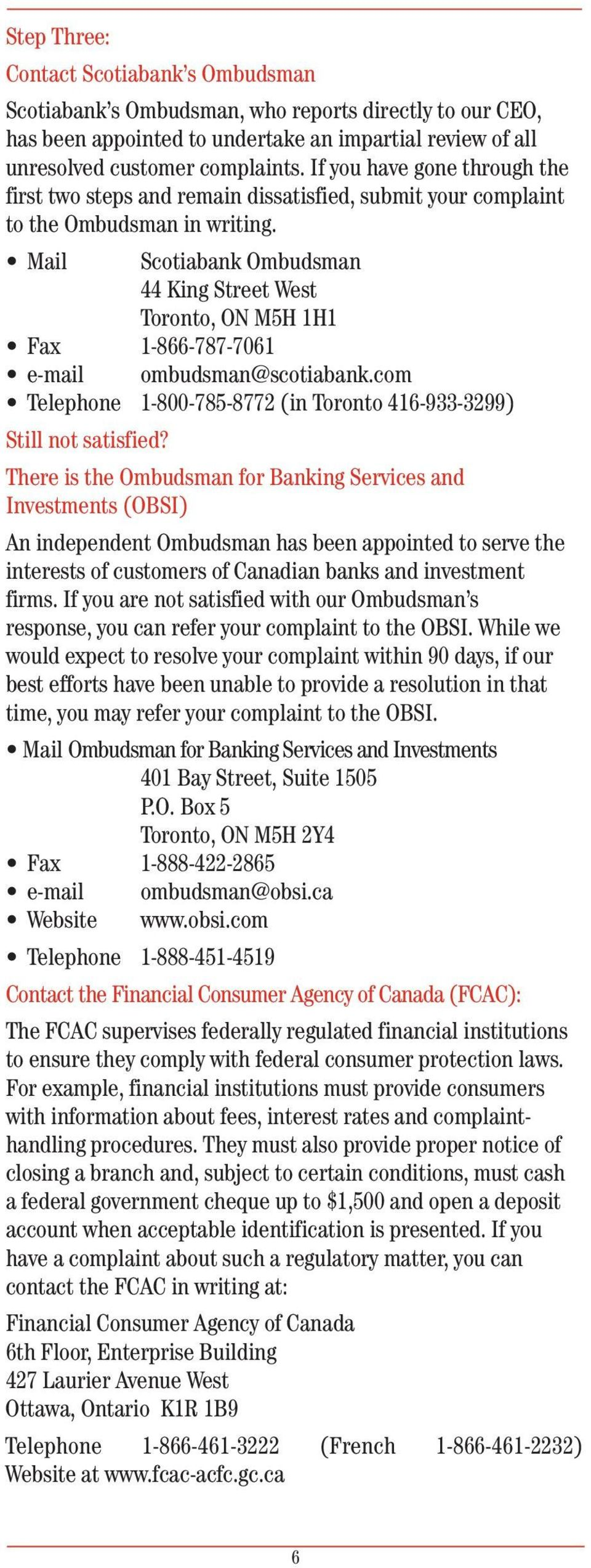 Mail Scotiabank Ombudsman 44 King Street West Toronto, ON M5H 1H1 Fax 1-866-787-7061 e-mail ombudsman@scotiabank.com Telephone 1-800-785-8772 (in Toronto 416-933-3299) Still not satisfied?