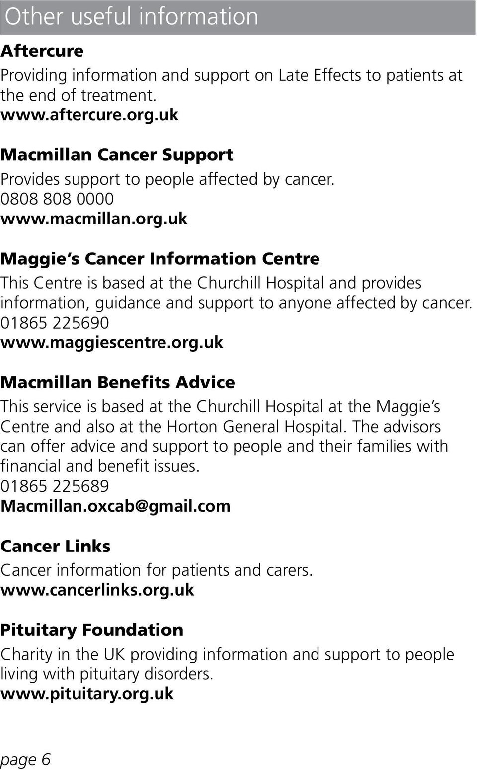 uk Maggie s Cancer Information Centre This Centre is based at the Churchill Hospital and provides information, guidance and support to anyone affected by cancer. 01865 225690 www.maggiescentre.org.