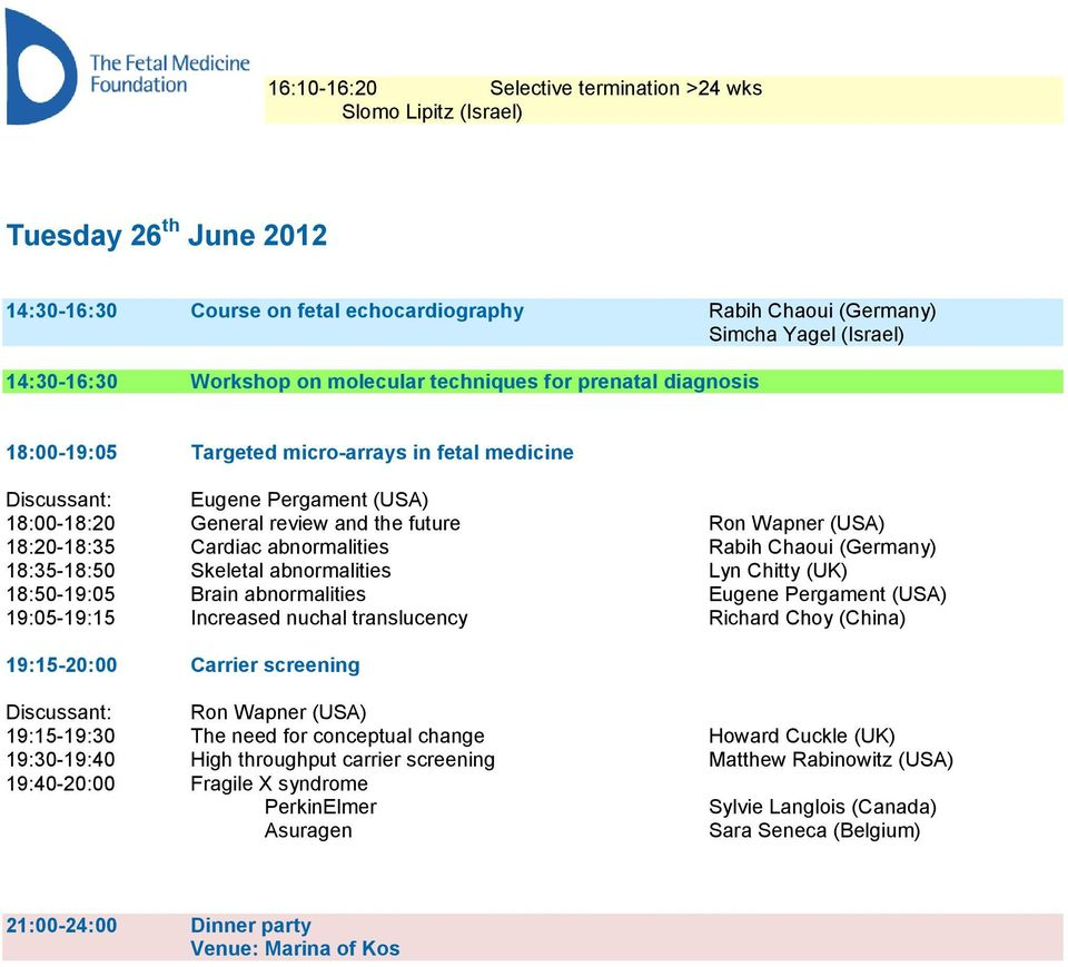 18:20-18:35 Cardiac abnormalities Rabih Chaoui (Germany) 18:35-18:50 Skeletal abnormalities Lyn Chitty (UK) 18:50-19:05 Brain abnormalities Eugene Pergament (USA) 19:05-19:15 Increased nuchal
