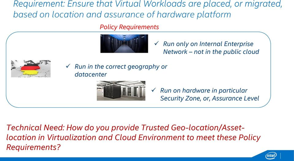 not in the public cloud Run on hardware in particular Security Zone, or, Assurance Level Technical Need: How do