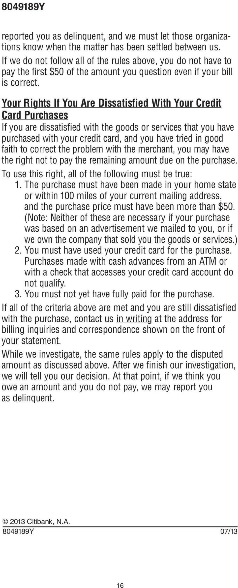 Your Rights If You Are Dissatisfied With Your Credit Card Purchases If you are dissatisfied with the goods or services that you have purchased with your credit card, and you have tried in good faith