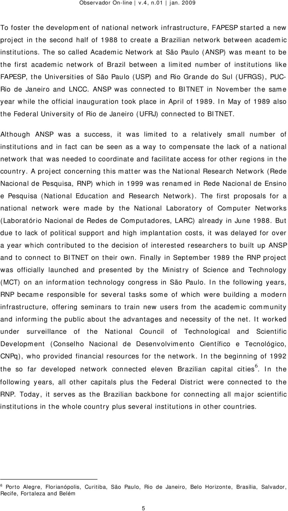 Rio Grande do Sul (UFRGS), PUC- Rio de Janeiro and LNCC. ANSP was connected to BITNET in November the same year while the official inauguration took place in April of 1989.