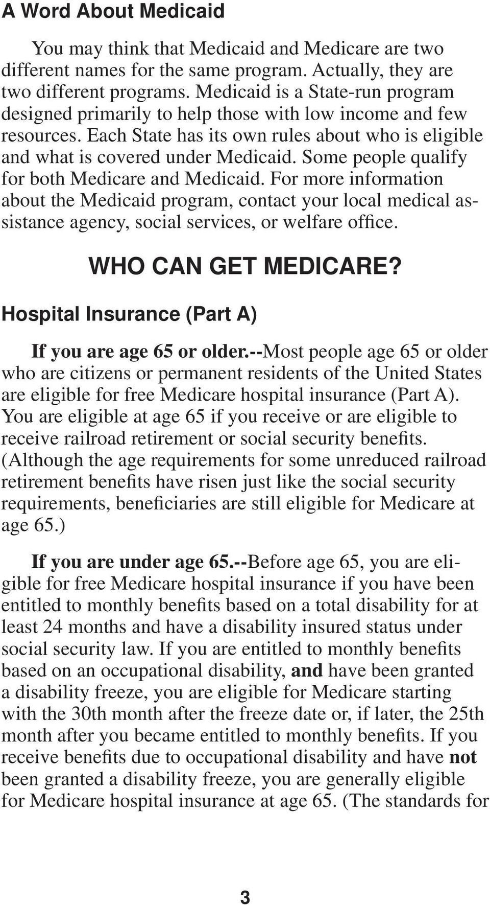 Some people qualify for both Medicare and Medicaid. For more information about the Medicaid program, contact your local medical assistance agency, social services, or welfare office.