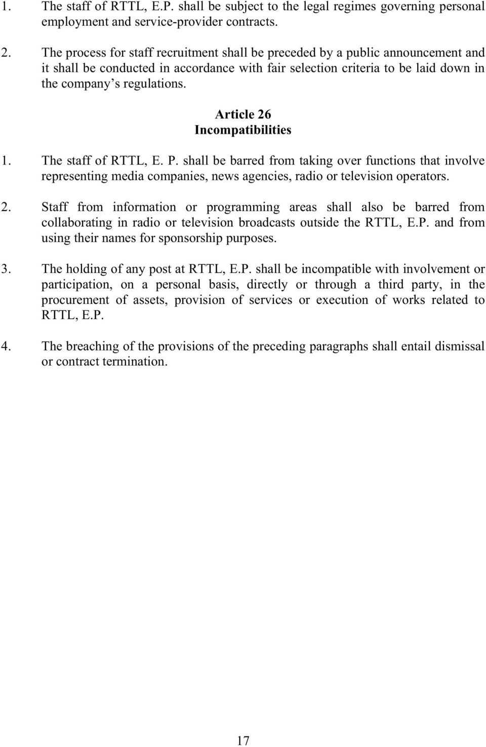 Article 26 Incompatibilities 1. The staff of RTTL, E. P. shall be barred from taking over functions that involve representing media companies, news agencies, radio or television operators. 2. Staff from information or programming areas shall also be barred from collaborating in radio or television broadcasts outside the RTTL, E.