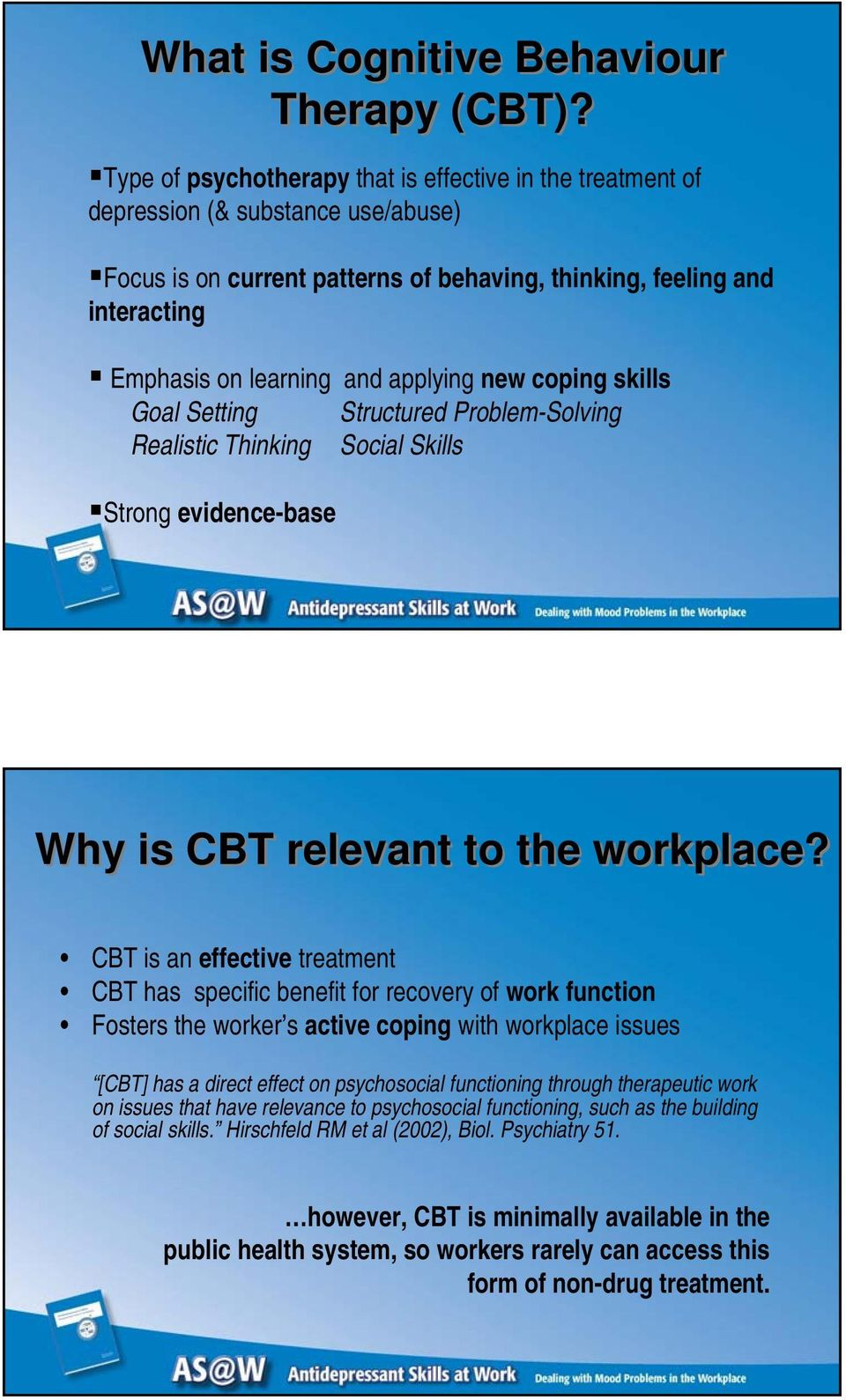 applying new coping skills Goal Setting Structured Problem-Solving Realistic Thinking Social Skills Strong evidence-base Why is CBT relevant to the workplace?