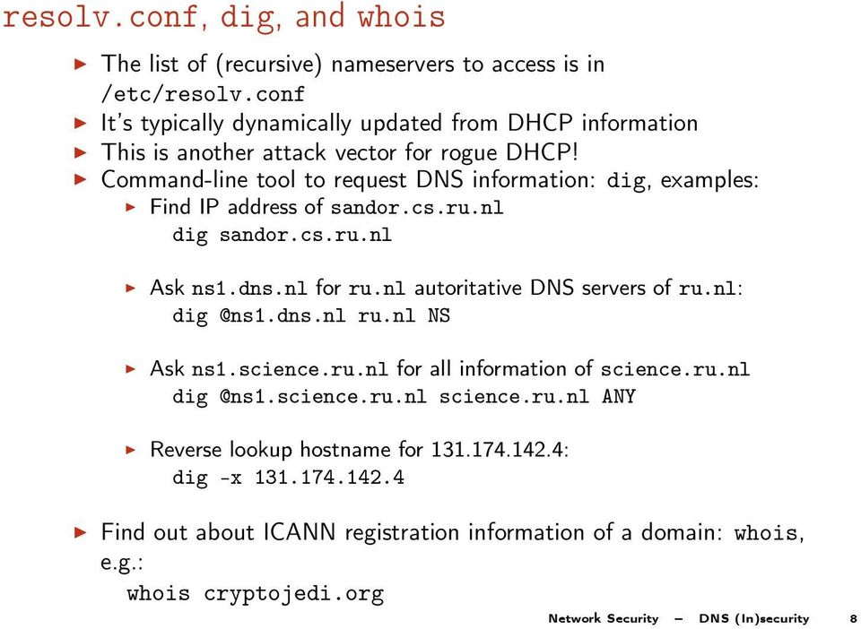 Command-line tool to request DNS information: dig, examples: Find IP address of sandor.cs.ru.nl dig sandor.cs.ru.nl Ask ns1.dns.nl for ru.nl autoritative DNS servers of ru.