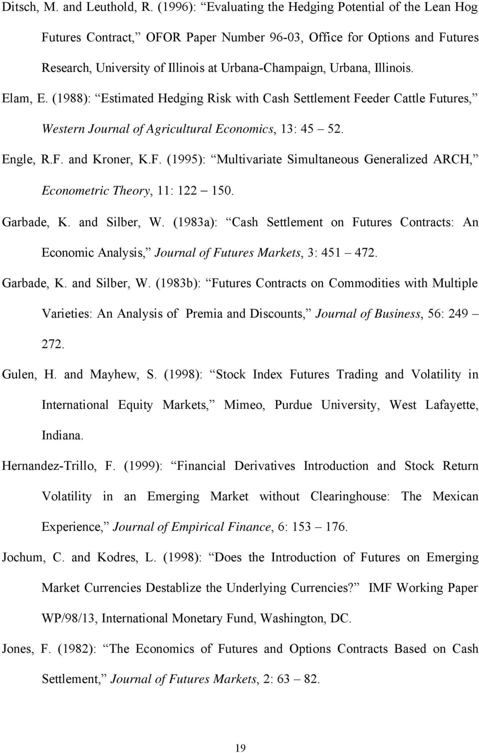 Illinois. Elam, E. (988): Estimated Hedging Risk with Cash Settlement Feeder Cattle Futures, Western Journal of Agricultural Economics, 3: 45 52. Engle, R.F. and Kroner, K.F. (995): Multivariate Simultaneous Generalized ARCH, Econometric Theory, : 22 50.
