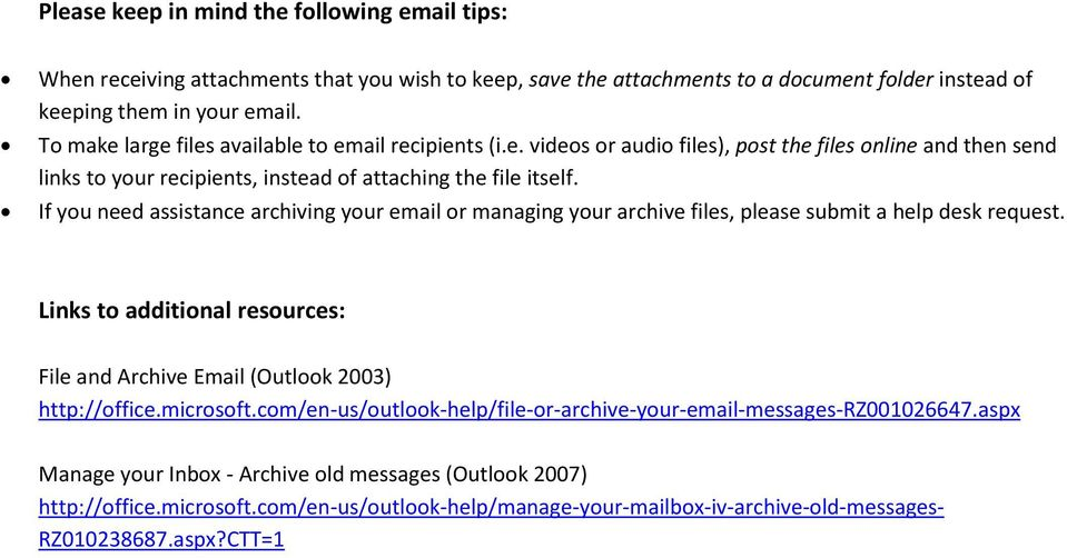 If you need assistance archiving your email or managing your archive files, please submit a help desk request. Links to additional resources: File and Archive Email (Outlook 2003) http://office.