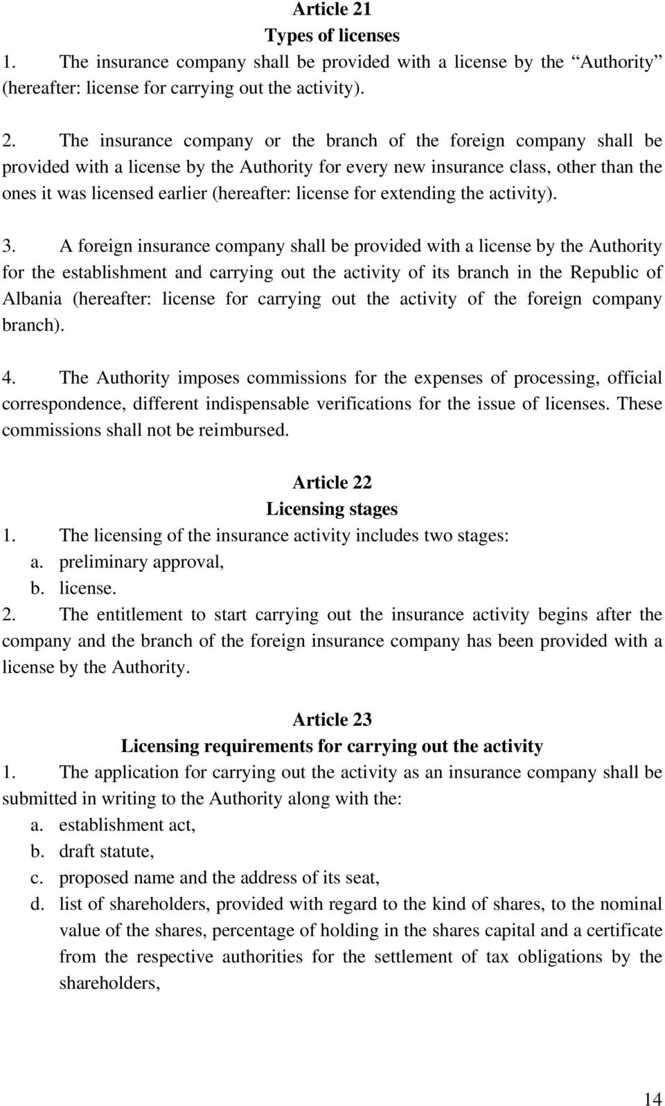 The insurance company or the branch of the foreign company shall be provided with a license by the Authority for every new insurance class, other than the ones it was licensed earlier (hereafter:
