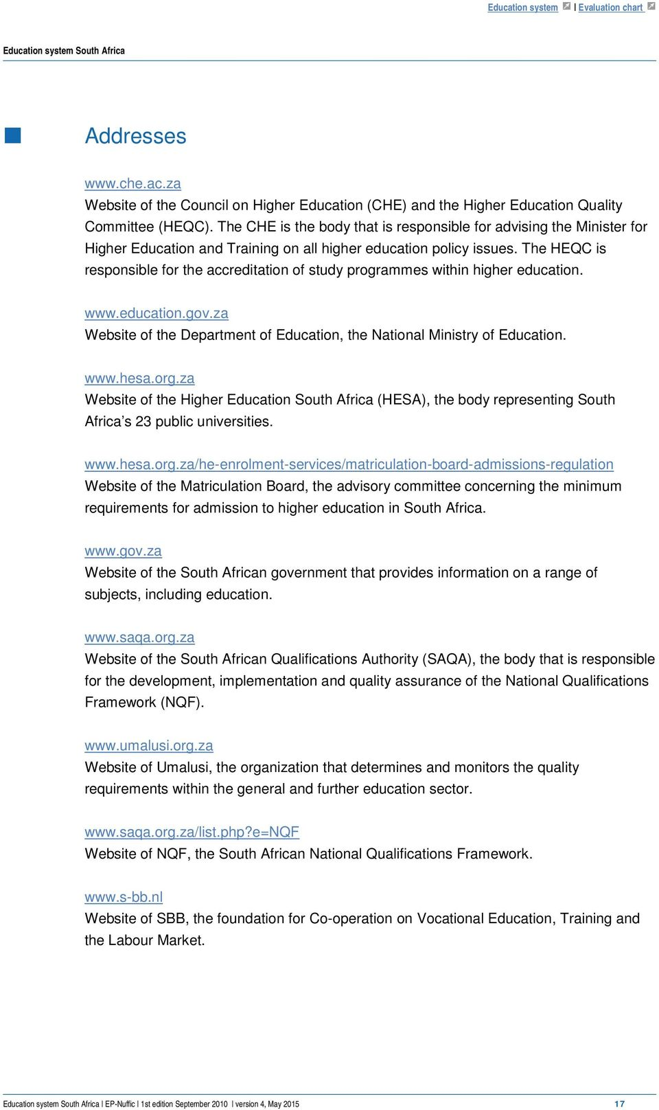 The HEQC is responsible for the accreditation of study programmes within higher education. www.education.gov.za Website of the Department of Education, the National Ministry of Education. www.hesa.