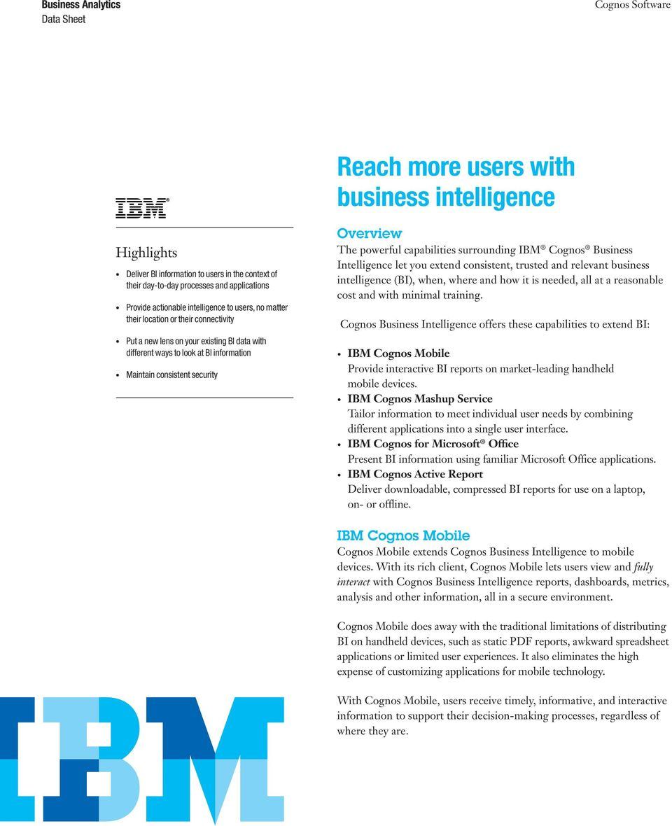 surrounding IBM Cognos Business Intelligence let you extend consistent, trusted and relevant business intelligence (BI), when, where and how it is needed, all at a reasonable cost and with minimal