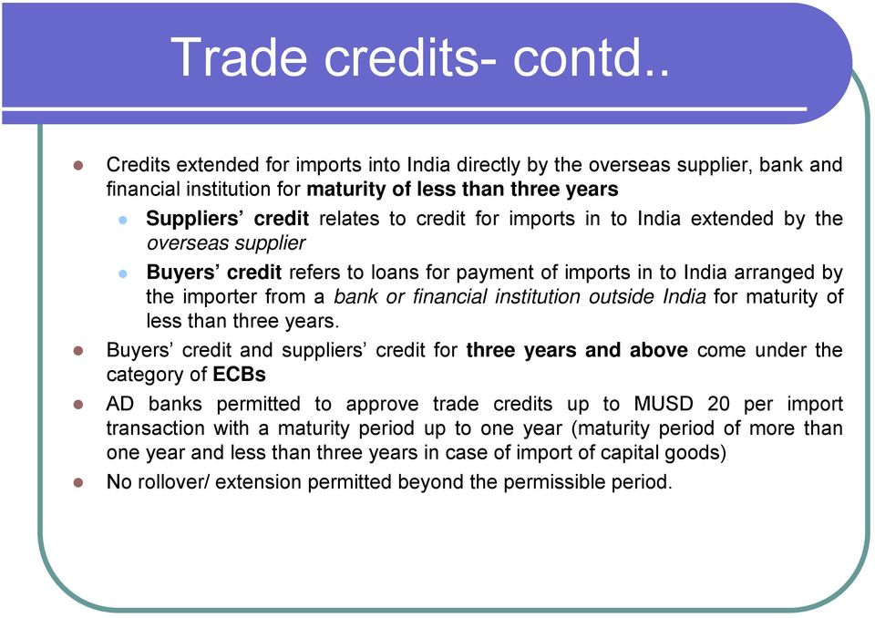 India extended by the overseas supplier Buyers credit refers to loans for payment of imports in to India arranged by the importer from a bank or financial institution outside India for maturity of