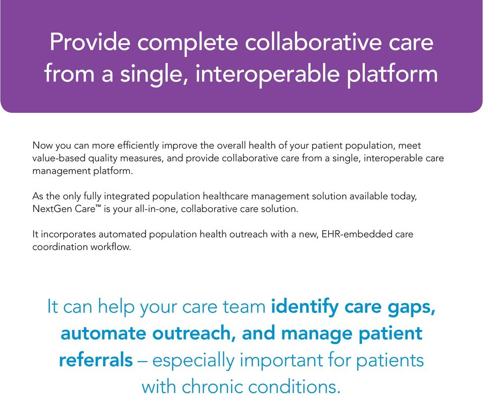 As the only fully integrated population healthcare management solution available today, NextGen Care is your all-in-one, collaborative care solution.
