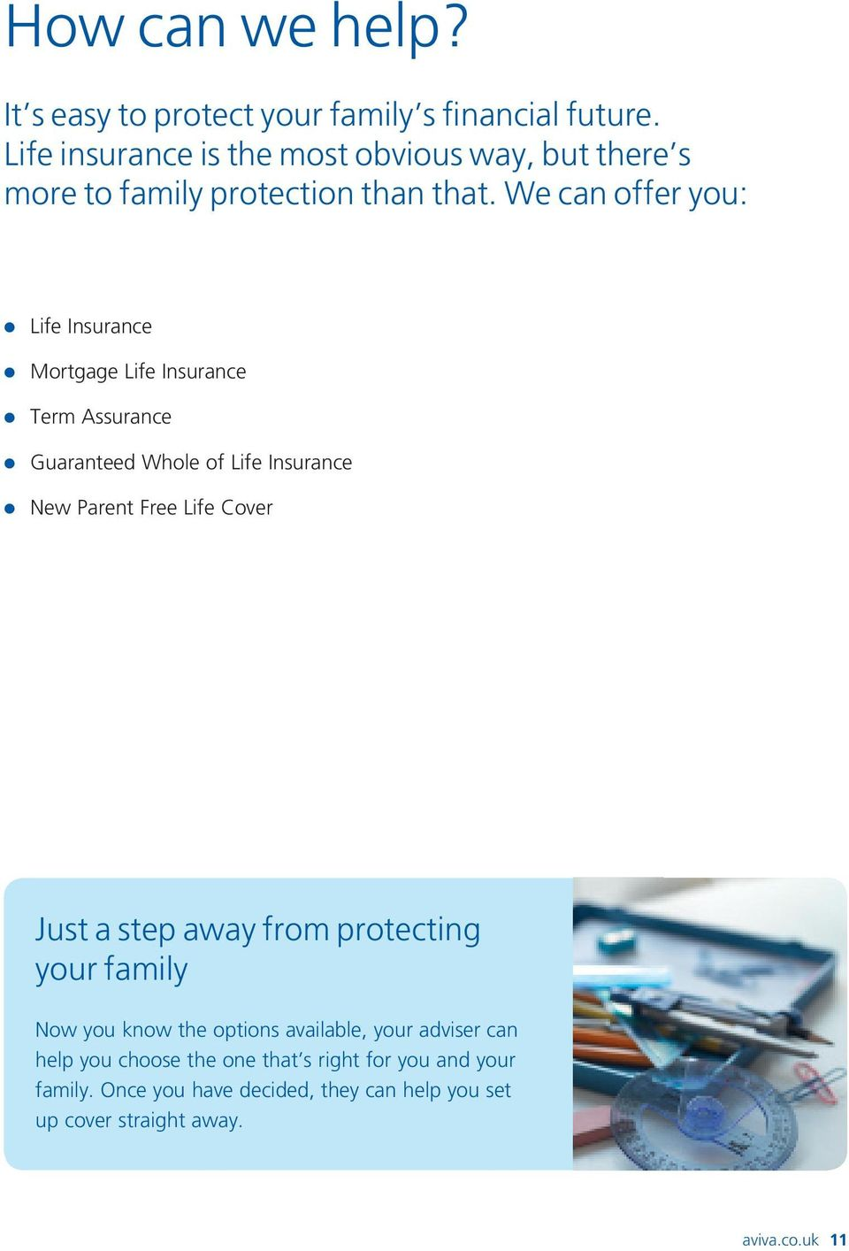 We can offer you: l Life Insurance l Mortgage Life Insurance l Term Assurance l Guaranteed Whole of Life Insurance l New Parent Free