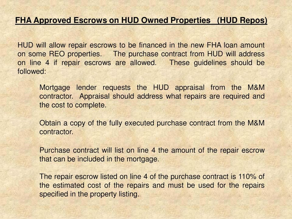Appraisal should address what repairs are required and the cost to complete. Obtain a copy of the fully executed purchase contract from the M&M contractor.