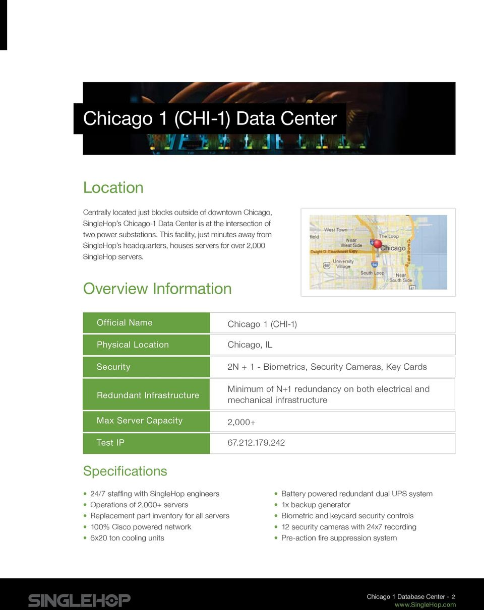 Overview Information Official Name Physical Location Security Redundant Infrastructure Max Server Capacity Test IP Chicago 1 (CHI-1) Chicago, IL 2N + 1 - iometrics, Security Cameras, Key Cards