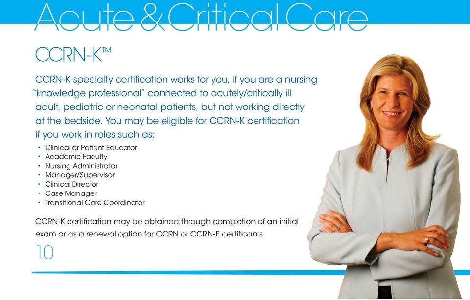 You may be eligible for CCRN-K certification if you work in roles such as: Clinical or Patient Educator Academic Faculty Nursing Administrator