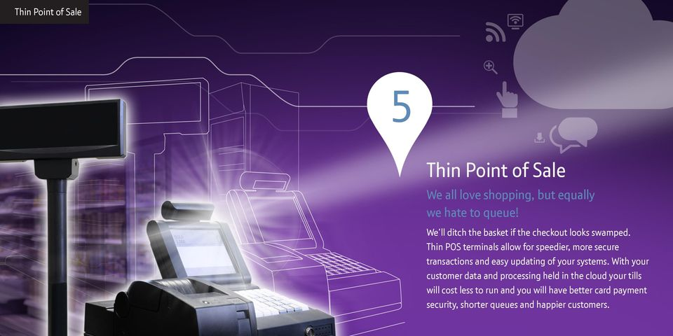 Thin POS terminals allow for speedier, more secure transactions and easy updating of your systems.