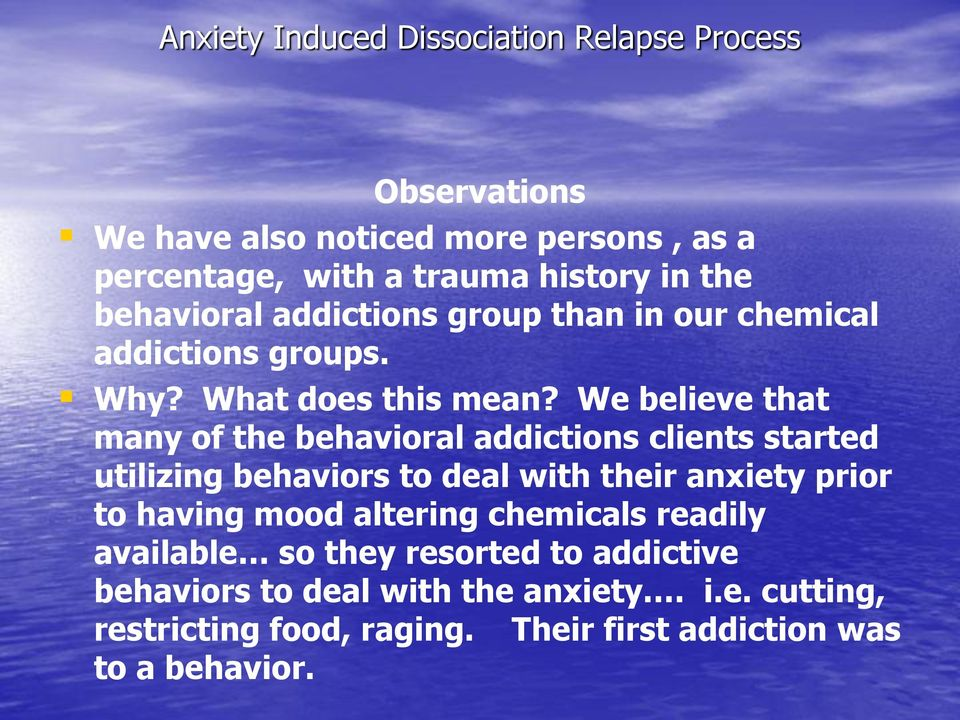 We believe that many of the behavioral addictions clients started utilizing behaviors to deal with their anxiety prior to