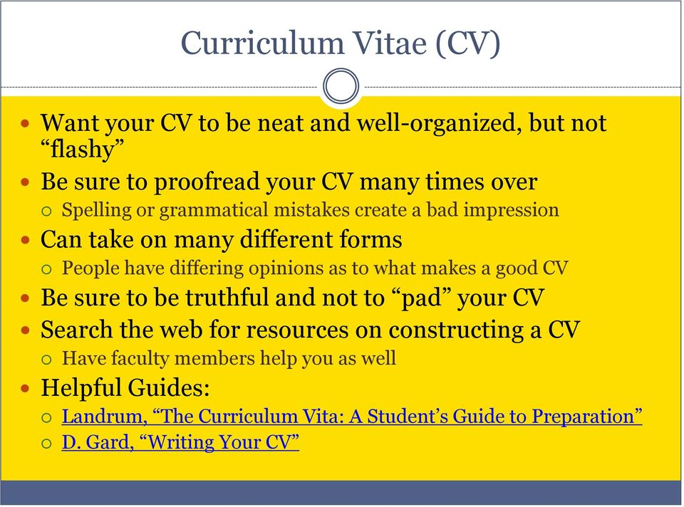 what makes a good CV Be sure to be truthful and not to pad your CV Search the web for resources on constructing a CV Have
