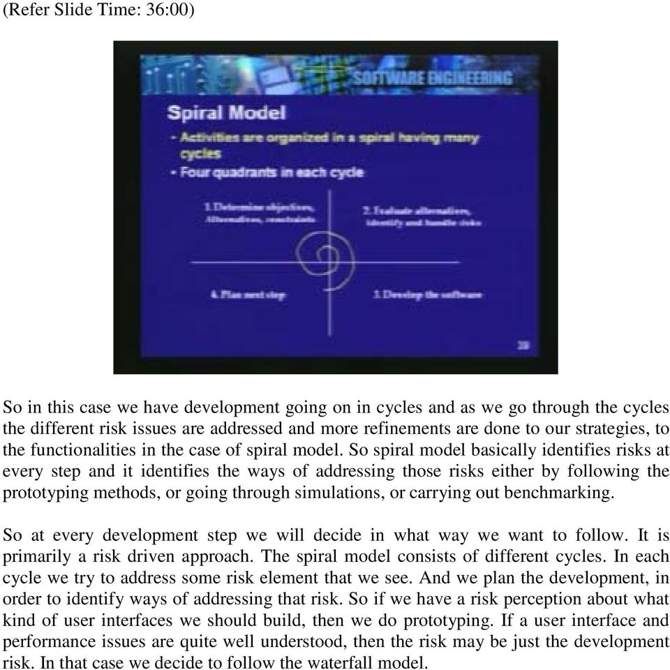 So spiral model basically identifies risks at every step and it identifies the ways of addressing those risks either by following the prototyping methods, or going through simulations, or carrying