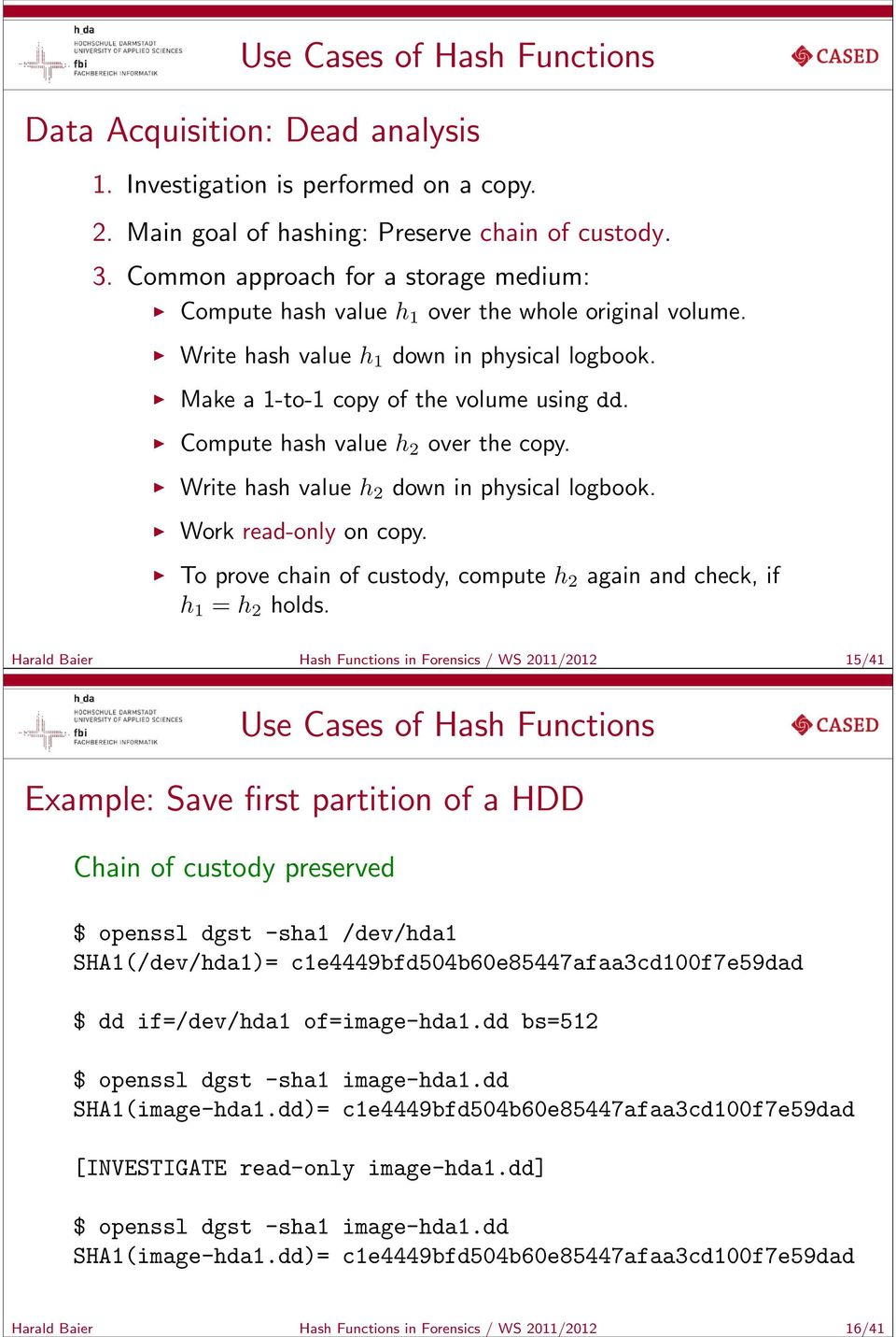Compute hash value h 2 over the copy. Write hash value h2 down in physical logbook. Work read-only on copy. To prove chain of custody, compute h 2 again and check, if h 1 = h 2 holds.