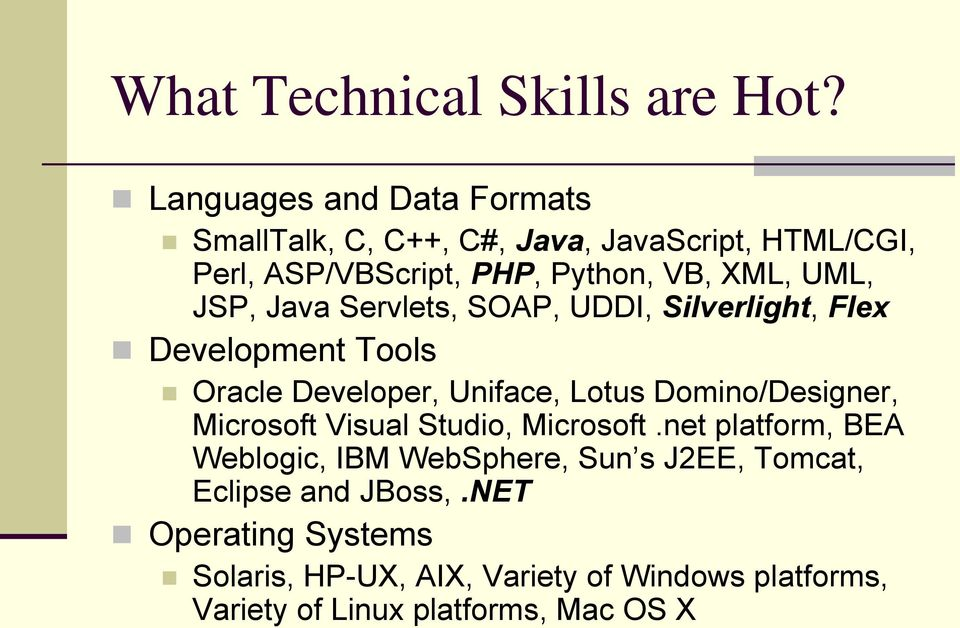 JSP, Java Servlets, SOAP, UDDI, Silverlight, Flex Development Tools Oracle Developer, Uniface, Lotus Domino/Designer,