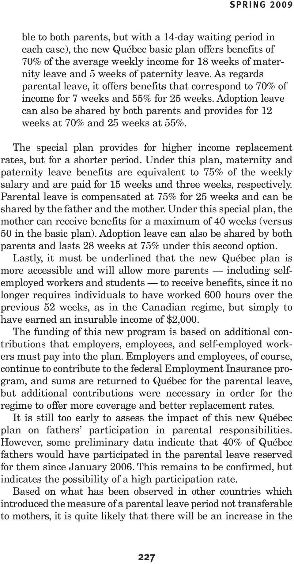 Adoption leave can also be shared by both parents and provides for 12 weeks at 70% and 25 weeks at 55%. The special plan provides for higher income replacement rates, but for a shorter period.
