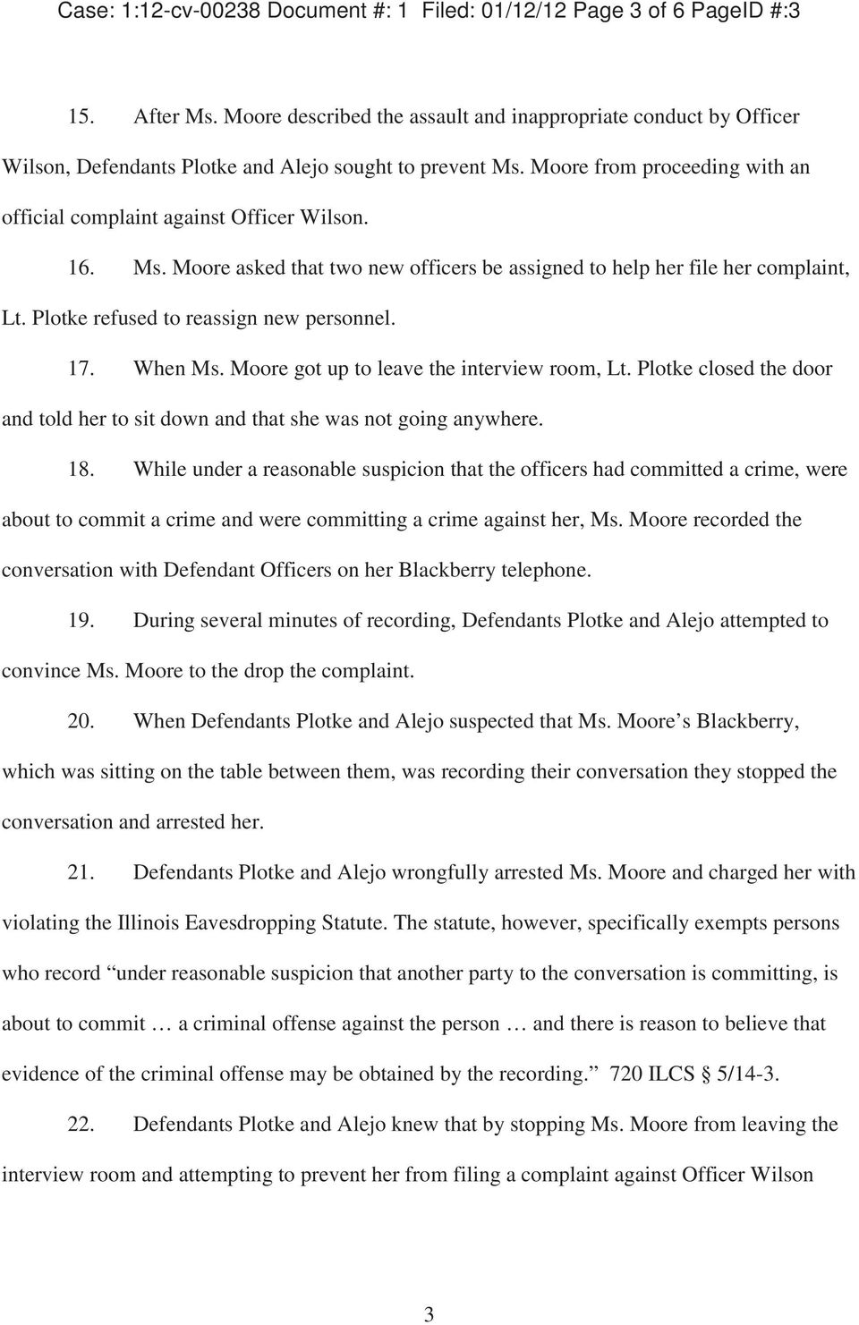 Ms. Moore asked that two new officers be assigned to help her file her complaint, Lt. Plotke refused to reassign new personnel. 17. When Ms. Moore got up to leave the interview room, Lt.