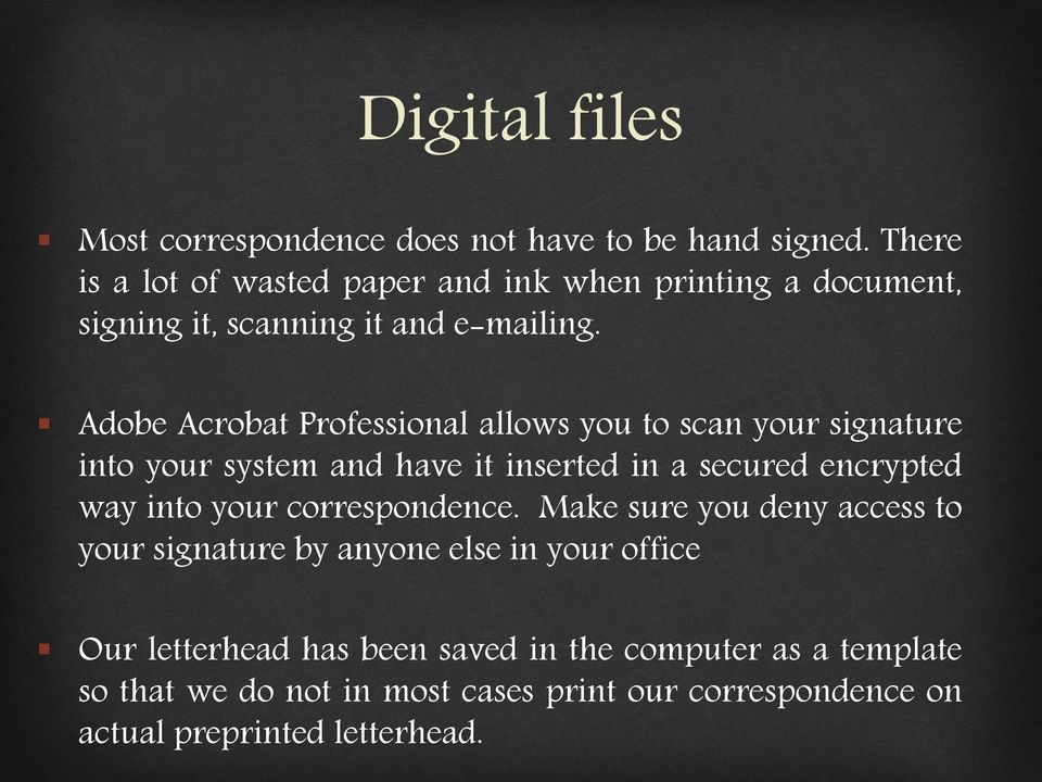 Adobe Acrobat Professional allows you to scan your signature into your system and have it inserted in a secured encrypted way into your