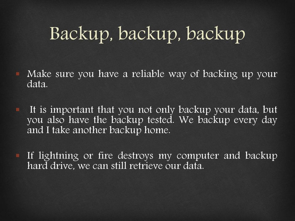 backup tested. We backup every day and I take another backup home.