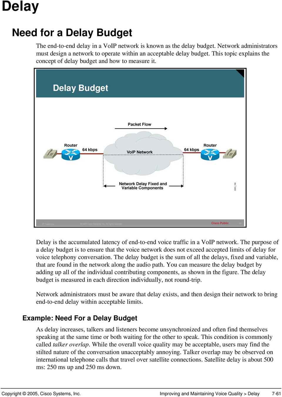 The purpose of a delay budget is to ensure that the voice network does not exceed accepted limits of delay for voice telephony conversation.