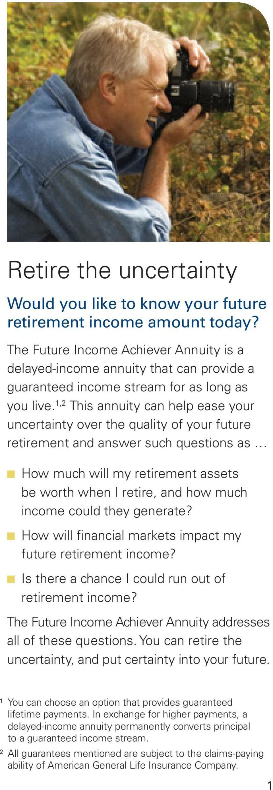 1,2 This annuity can help ease your uncertainty over the quality of your future retirement and answer such questions as How much will my retirement assets be worth when I retire, and how much income