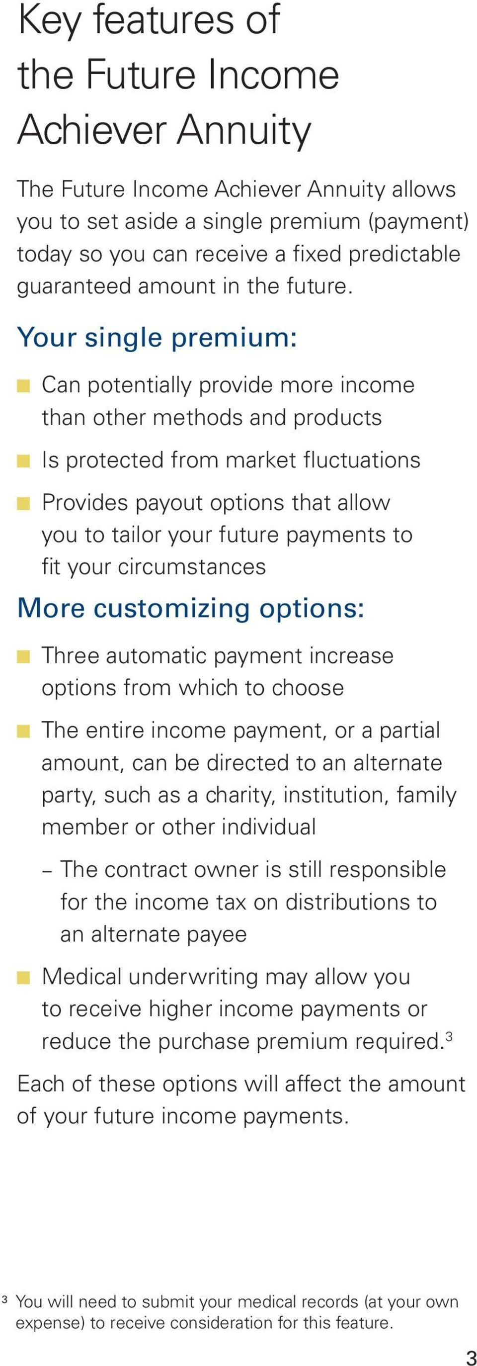 Your single premium: Can potentially provide more income than other methods and products Is protected from market fluctuations Provides payout options that allow you to tailor your future payments to