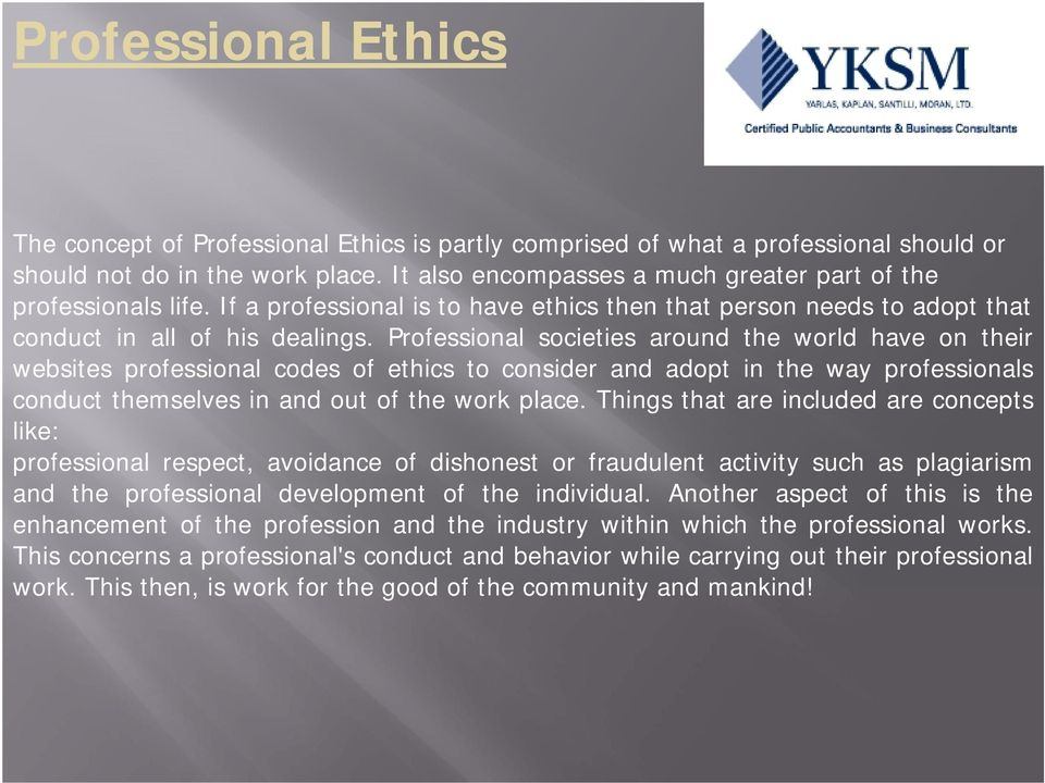 Professional societies around the world have on their websites professional codes of ethics to consider and adopt in the way professionals conduct themselves in and out of the work place.
