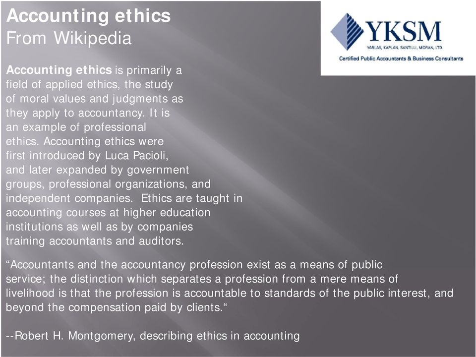 Ethics are taught in accounting courses at higher education institutions as well as by companies training accountants and auditors.
